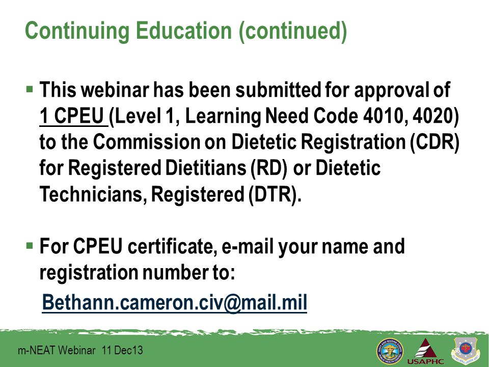Continuing Education (continued)  This webinar has been submitted for approval of 1 CPEU (Level 1, Learning Need Code 4010, 4020) to the Commission on Dietetic Registration (CDR) for Registered Dietitians (RD) or Dietetic Technicians, Registered (DTR).