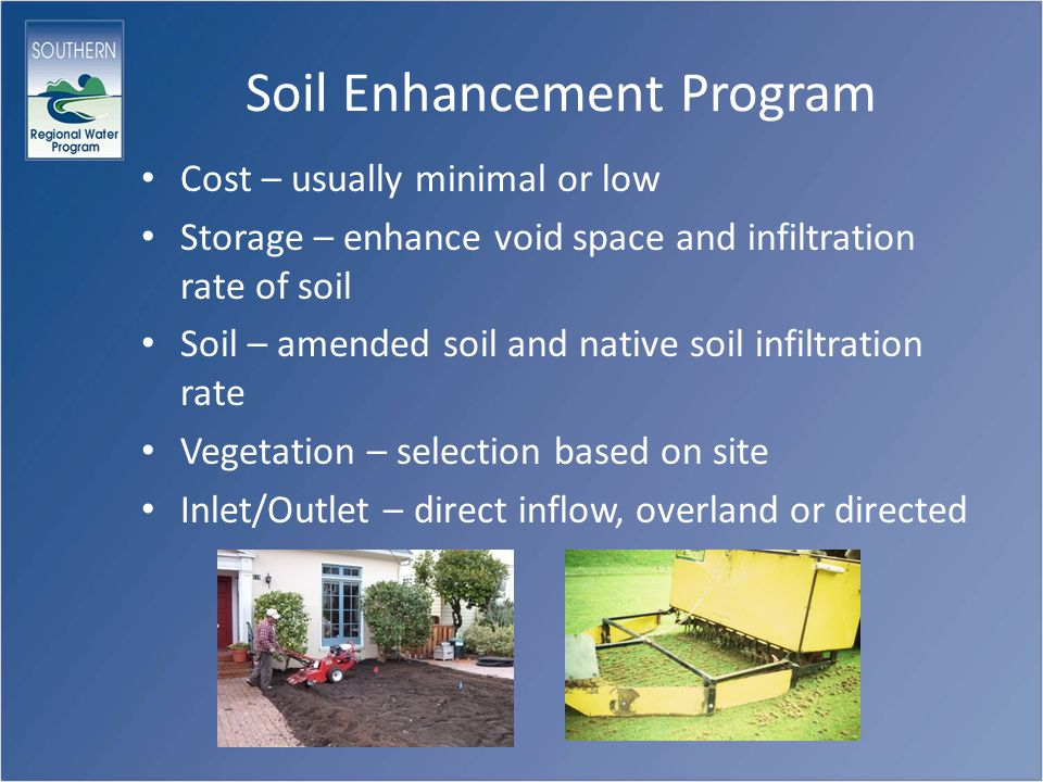 Soil Enhancement Program Cost – usually minimal or low Storage – enhance void space and infiltration rate of soil Soil – amended soil and native soil infiltration rate Vegetation – selection based on site Inlet/Outlet – direct inflow, overland or directed