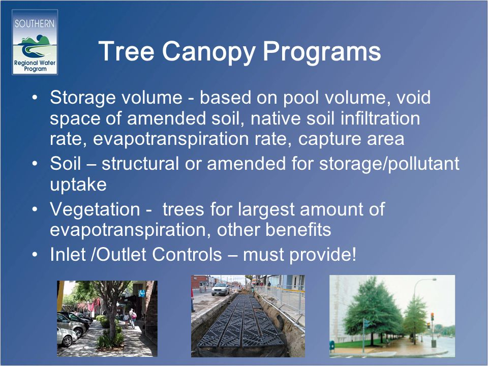 Tree Canopy Programs Storage volume - based on pool volume, void space of amended soil, native soil infiltration rate, evapotranspiration rate, capture area Soil – structural or amended for storage/pollutant uptake Vegetation - trees for largest amount of evapotranspiration, other benefits Inlet /Outlet Controls – must provide!