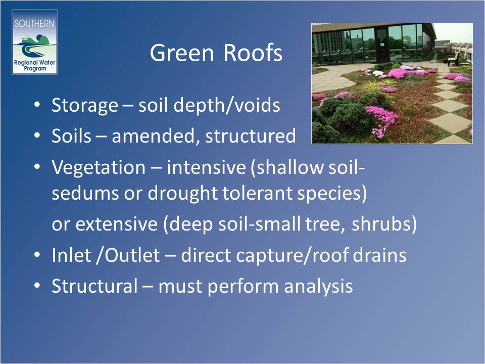Green Roofs Storage – soil depth/voids Soils – amended, structured Vegetation – intensive (shallow soil- sedums or drought tolerant species) or extensive (deep soil-small tree, shrubs) Inlet /Outlet – direct capture/roof drains Structural – must perform analysis