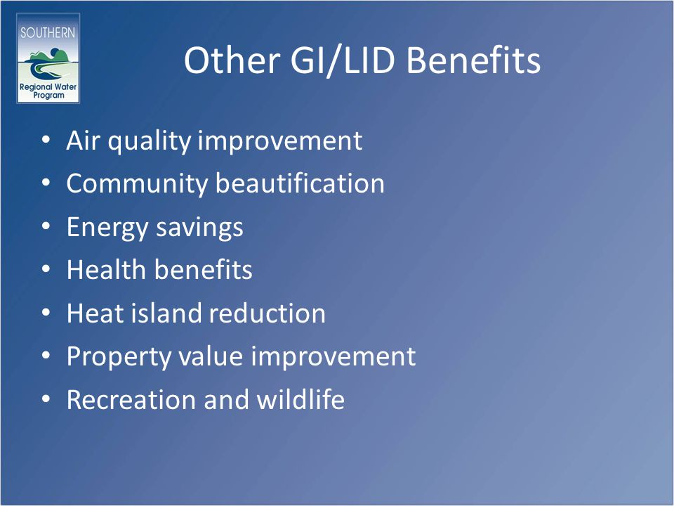 Other GI/LID Benefits Air quality improvement Community beautification Energy savings Health benefits Heat island reduction Property value improvement Recreation and wildlife