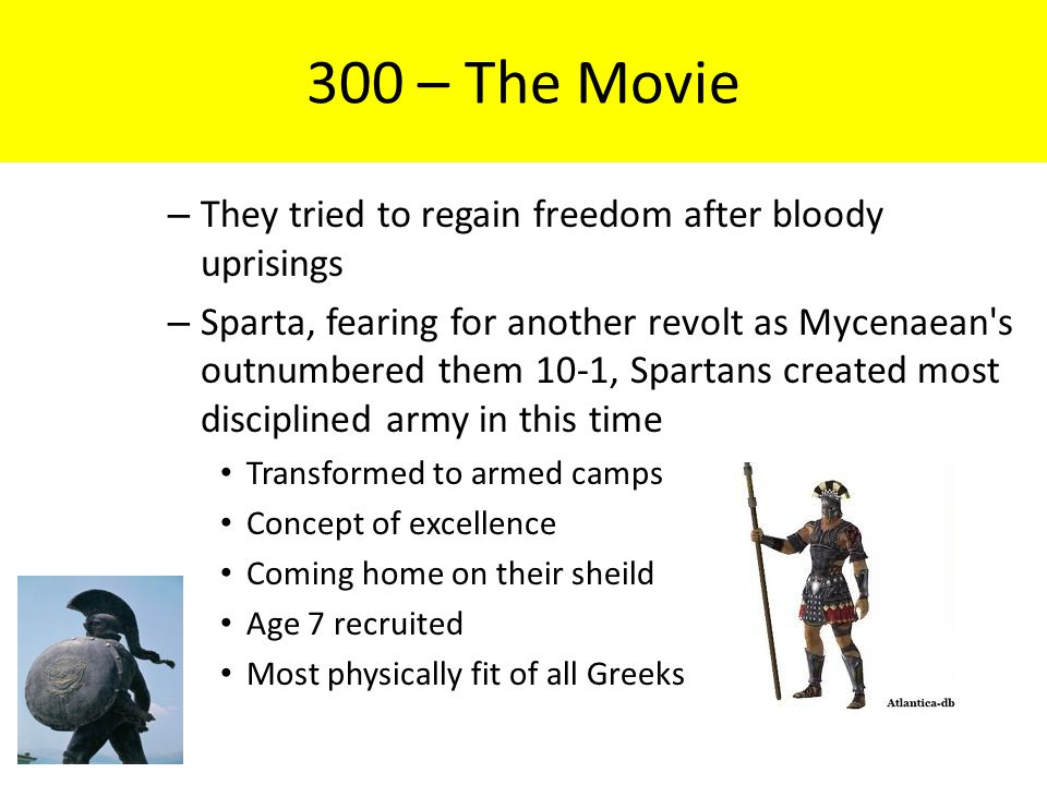 300 – The Movie – They tried to regain freedom after bloody uprisings – Sparta, fearing for another revolt as Mycenaean s outnumbered them 10-1, Spartans created most disciplined army in this time Transformed to armed camps Concept of excellence Coming home on their sheild Age 7 recruited Most physically fit of all Greeks