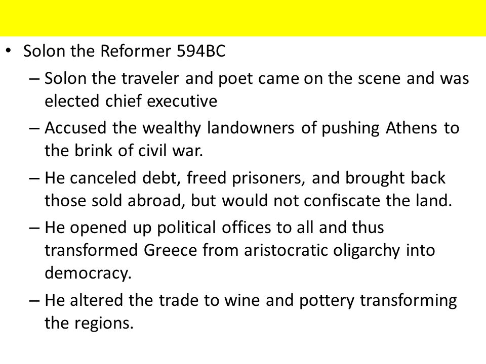 Solon the Reformer 594BC – Solon the traveler and poet came on the scene and was elected chief executive – Accused the wealthy landowners of pushing Athens to the brink of civil war.