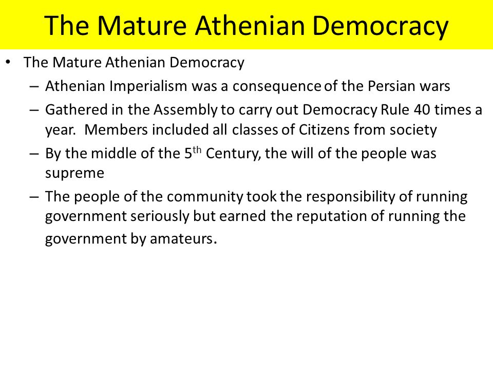 The Mature Athenian Democracy – Athenian Imperialism was a consequence of the Persian wars – Gathered in the Assembly to carry out Democracy Rule 40 times a year.