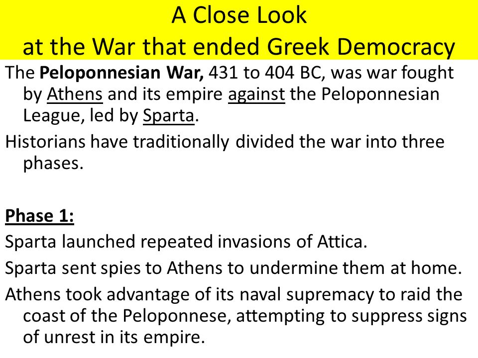 A Close Look at the War that ended Greek Democracy The Peloponnesian War, 431 to 404 BC, was war fought by Athens and its empire against the Peloponnesian League, led by Sparta.