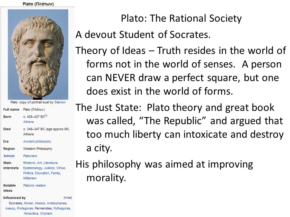 Plato: The Rational Society A devout Student of Socrates. Theory of Ideas – Truth resides in the world of forms not in the world of senses. A person c