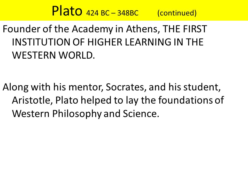 Plato 424 BC – 348BC (continued) Founder of the Academy in Athens, THE FIRST INSTITUTION OF HIGHER LEARNING IN THE WESTERN WORLD. Along with his mento