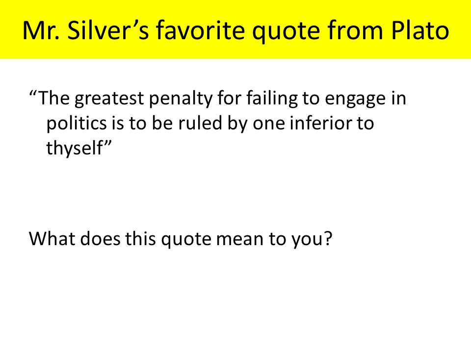 """Mr. Silver's favorite quote from Plato """"The greatest penalty for failing to engage in politics is to be ruled by one inferior to thyself"""" What does th"""