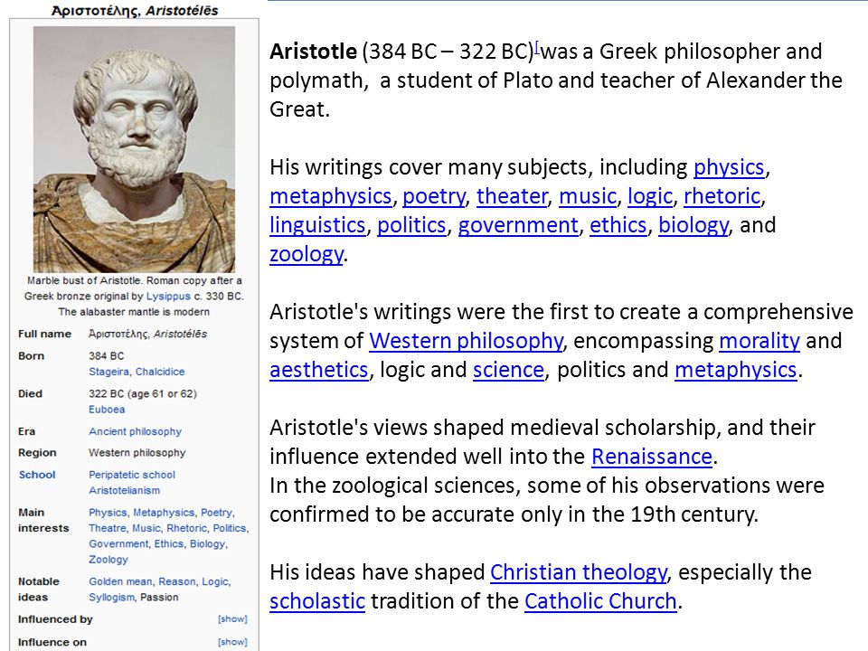 Aristotle (384 BC – 322 BC) [ was a Greek philosopher and polymath, a student of Plato and teacher of Alexander the Great. His writings cover many sub