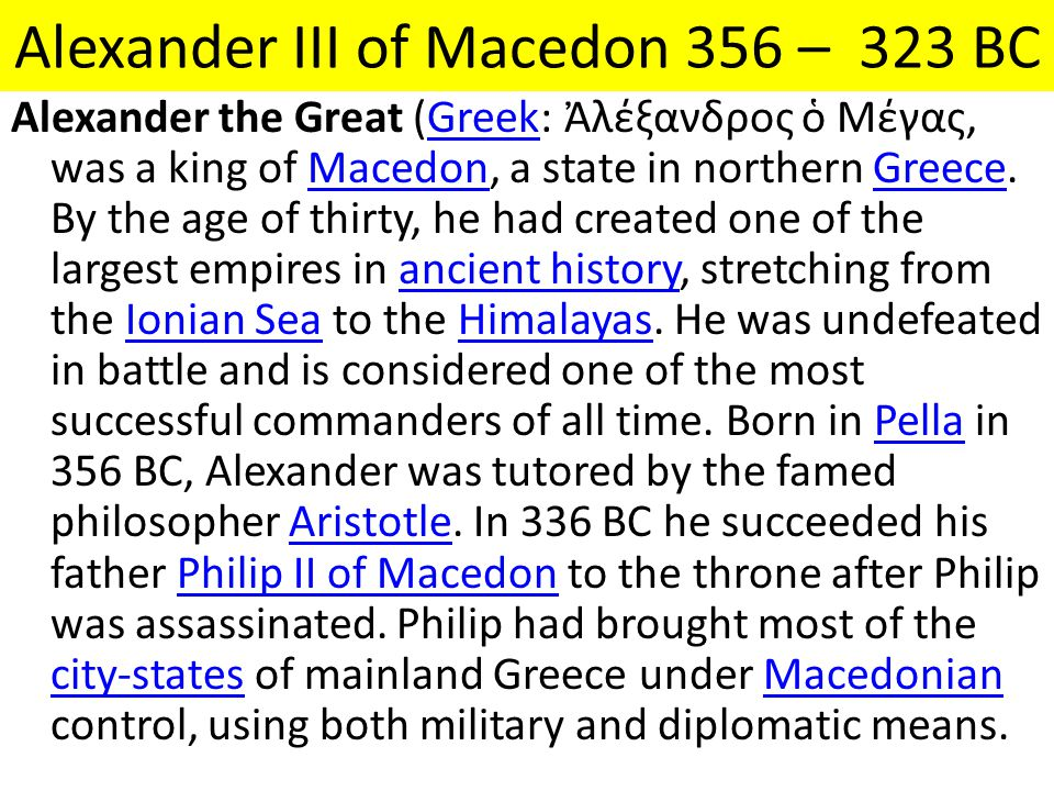 Alexander III of Macedon 356 – 323 BC Alexander the Great (Greek: Ἀλέξανδρος ὁ Μέγας, was a king of Macedon, a state in northern Greece. By the age of