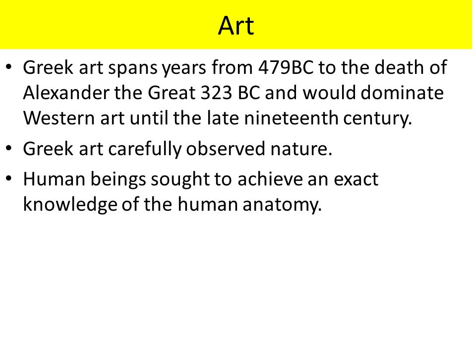 Art Greek art spans years from 479BC to the death of Alexander the Great 323 BC and would dominate Western art until the late nineteenth century. Gree