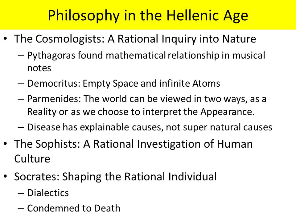 Philosophy in the Hellenic Age The Cosmologists: A Rational Inquiry into Nature – Pythagoras found mathematical relationship in musical notes – Democr