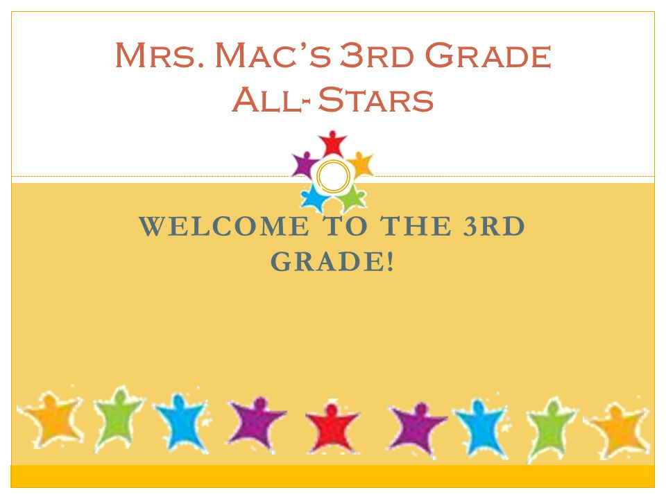 WELCOME TO THE 3RD GRADE! Mrs. Mac's 3rd Grade All- Stars