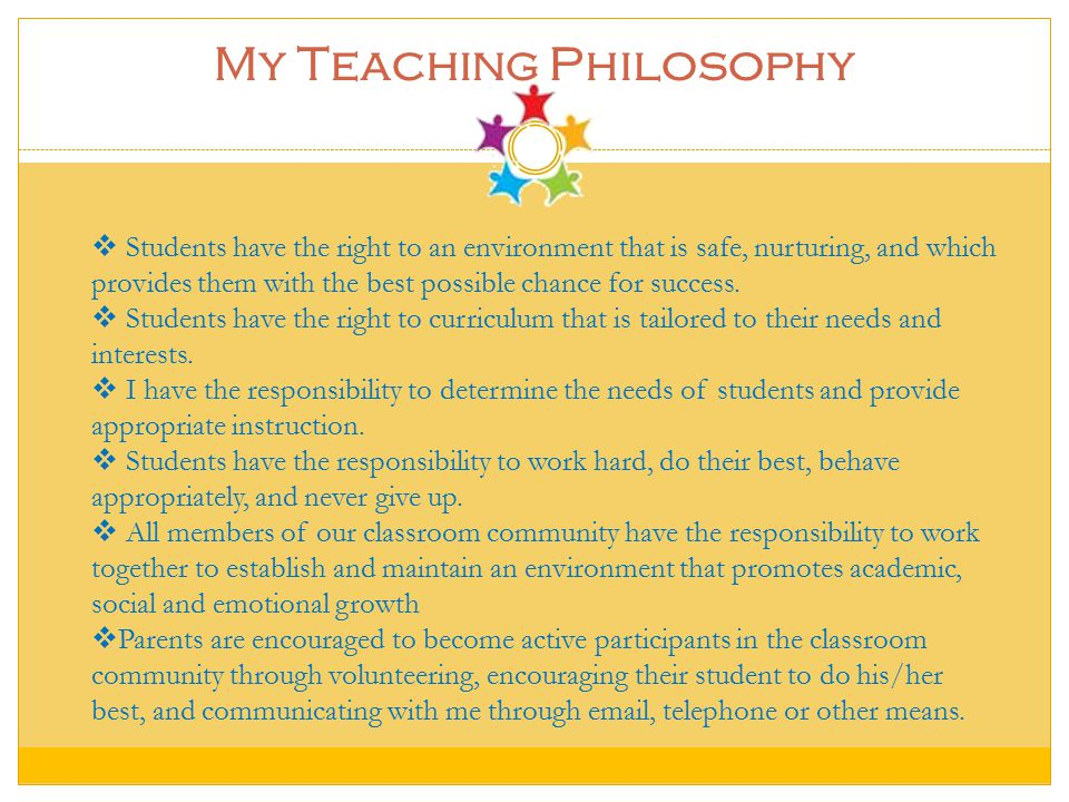 My Teaching Philosophy  Students have the right to an environment that is safe, nurturing, and which provides them with the best possible chance for success.