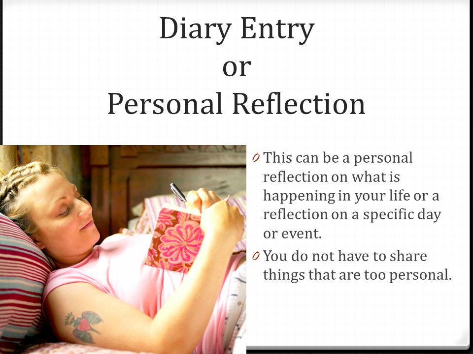 Diary Entry or Personal Reflection 0 This can be a personal reflection on what is happening in your life or a reflection on a specific day or event. 0