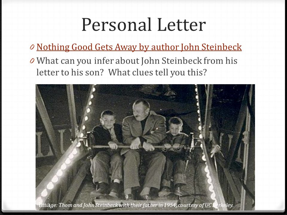 Personal Letter 0 Nothing Good Gets Away by author John Steinbeck Nothing Good Gets Away by author John Steinbeck 0 What can you infer about John Stei