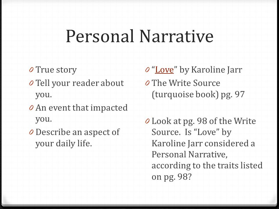 "Personal Narrative 0 True story 0 Tell your reader about you. 0 An event that impacted you. 0 Describe an aspect of your daily life. 0 ""Love"" by Karol"