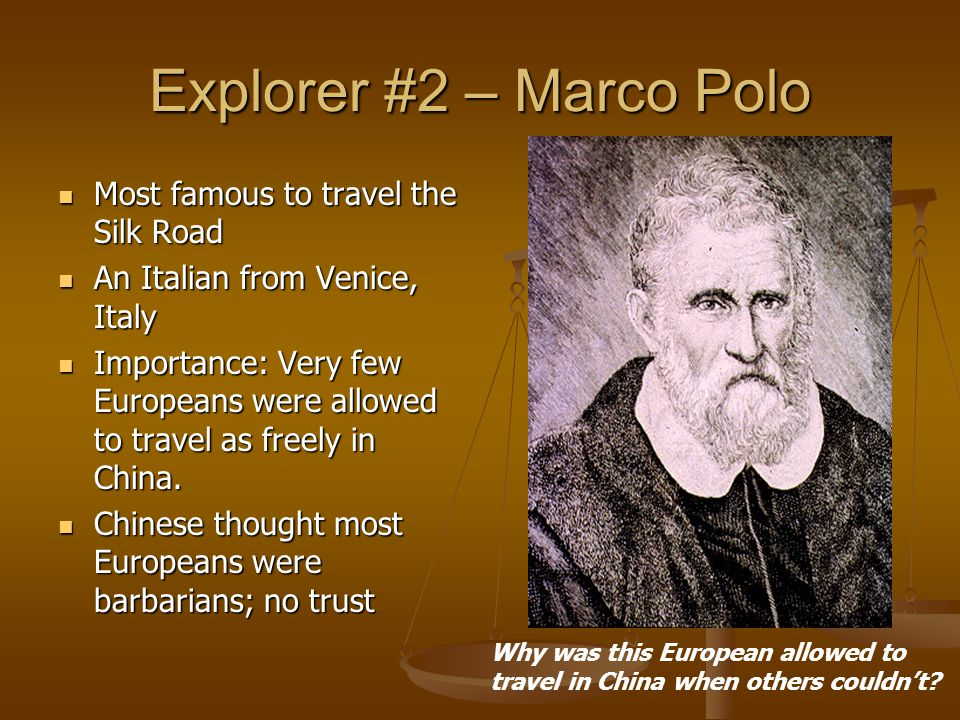 Explorer #2 – Marco Polo Most famous to travel the Silk Road Most famous to travel the Silk Road An Italian from Venice, Italy An Italian from Venice,
