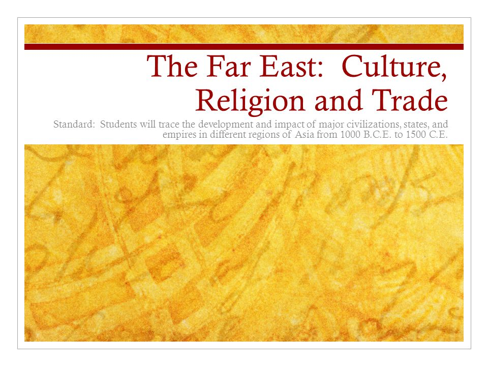 The Far East: Culture, Religion and Trade Standard: Students will trace the development and impact of major civilizations, states, and empires in different regions of Asia from 1000 B.C.E.