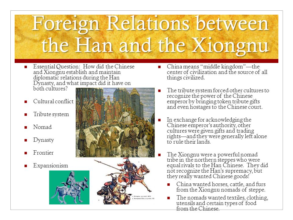 Foreign Relations between the Han and the Xiongnu Essential Question: How did the Chinese and Xiongnu establish and maintain diplomatic relations during the Han Dynasty, and what impact did it have on both cultures.