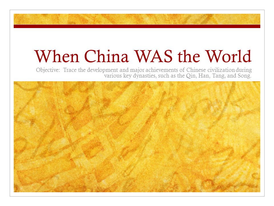 When China WAS the World Objective: Trace the development and major achievements of Chinese civilization during various key dynasties, such as the Qin, Han, Tang, and Song.