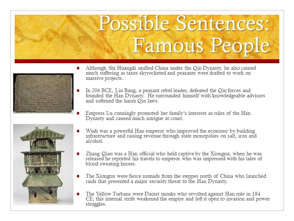 Possible Sentences: Famous People Although Shi Huangdi unified China under the Qin Dynasty, he also caused much suffering as taxes skyrocketed and peasants were drafted to work on massive projects.