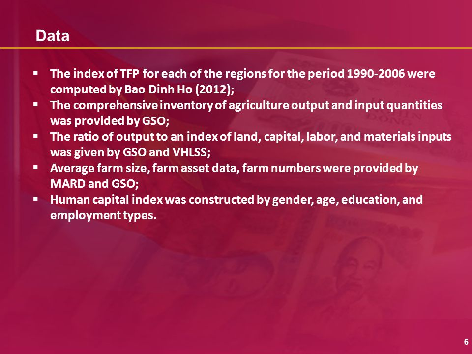 Data 6  The index of TFP for each of the regions for the period 1990-2006 were computed by Bao Dinh Ho (2012);  The comprehensive inventory of agriculture output and input quantities was provided by GSO;  The ratio of output to an index of land, capital, labor, and materials inputs was given by GSO and VHLSS;  Average farm size, farm asset data, farm numbers were provided by MARD and GSO;  Human capital index was constructed by gender, age, education, and employment types.