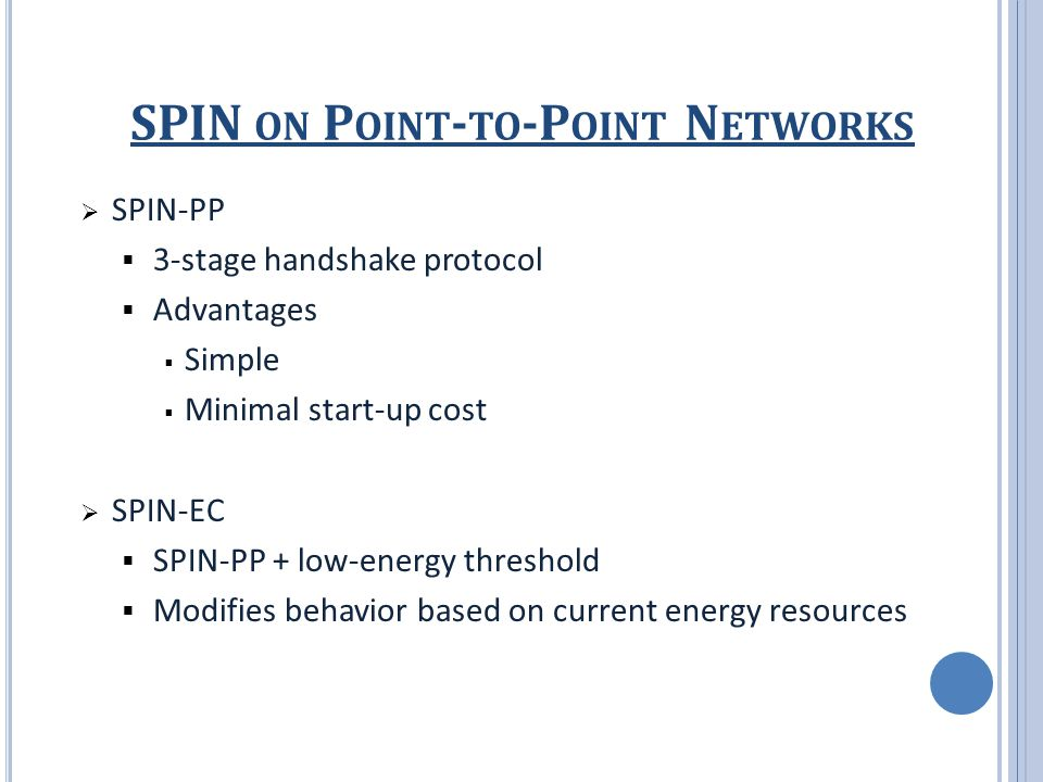 SPIN ON P OINT - TO -P OINT N ETWORKS  SPIN-PP  3-stage handshake protocol  Advantages  Simple  Minimal start-up cost  SPIN-EC  SPIN-PP + low-energy threshold  Modifies behavior based on current energy resources
