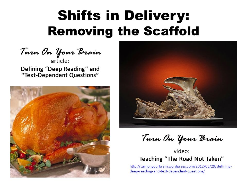 Shifts in Delivery: Removing the Scaffold Turn On Your Brain video: Teaching The Road Not Taken http://turnonyourbrain.wordpress.com/2012/03/29/defining- deep-reading-and-text-dependent-questions/ Turn On Your Brain article: Defining Deep Reading and Text-Dependent Questions