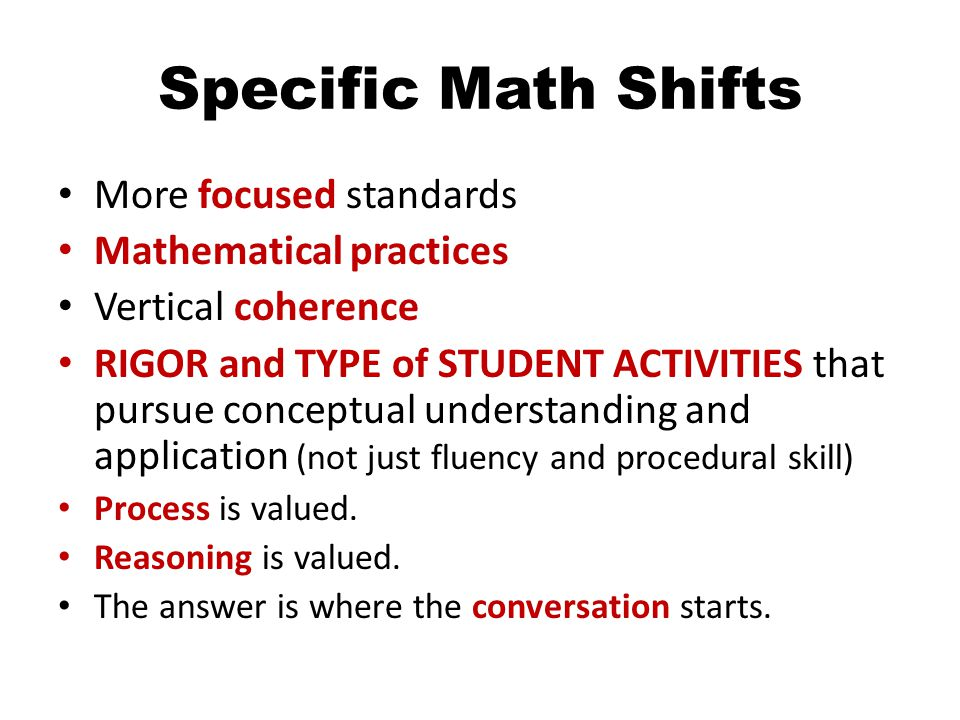 Specific Math Shifts More focused standards Mathematical practices Vertical coherence RIGOR and TYPE of STUDENT ACTIVITIES that pursue conceptual understanding and application (not just fluency and procedural skill) Process is valued.