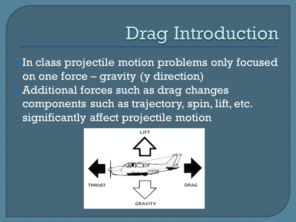  In class projectile motion problems only focused on one force – gravity (y direction)  Additional forces such as drag changes components such as trajectory, spin, lift, etc.