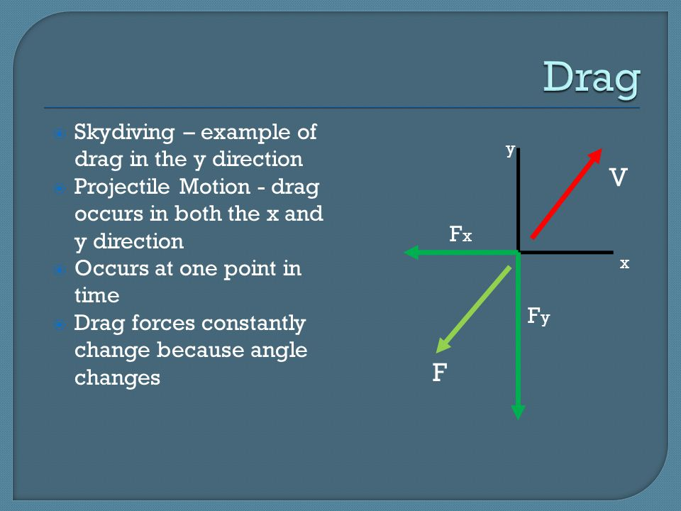y V F x x F y F  Skydiving – example of drag in the y direction  Projectile Motion - drag occurs in both the x and y direction  Occurs at one point in time  Drag forces constantly change because angle changes
