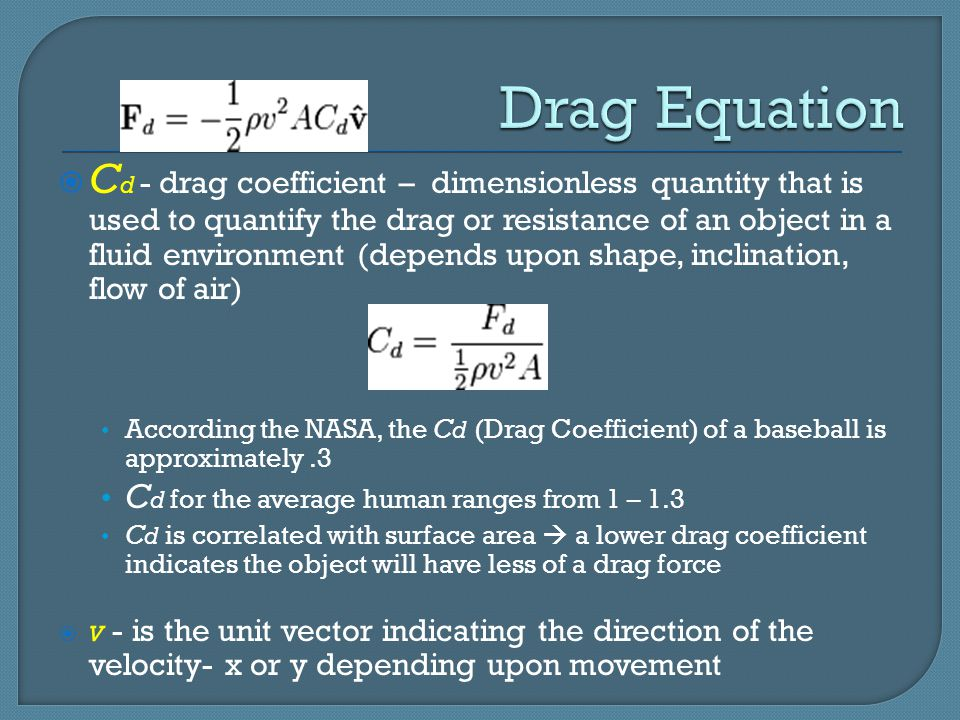 C d - drag coefficient – dimensionless quantity that is used to quantify the drag or resistance of an object in a fluid environment (depends upon shape, inclination, flow of air) According the NASA, the C d (Drag Coefficient) of a baseball is approximately.3 C d for the average human ranges from 1 – 1.3 C d is correlated with surface area  a lower drag coefficient indicates the object will have less of a drag force  v - is the unit vector indicating the direction of the velocity- x or y depending upon movement