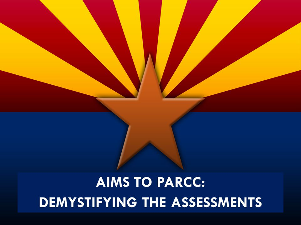 AIMS TO PARCC: DEMYSTIFYING THE ASSESSMENTS