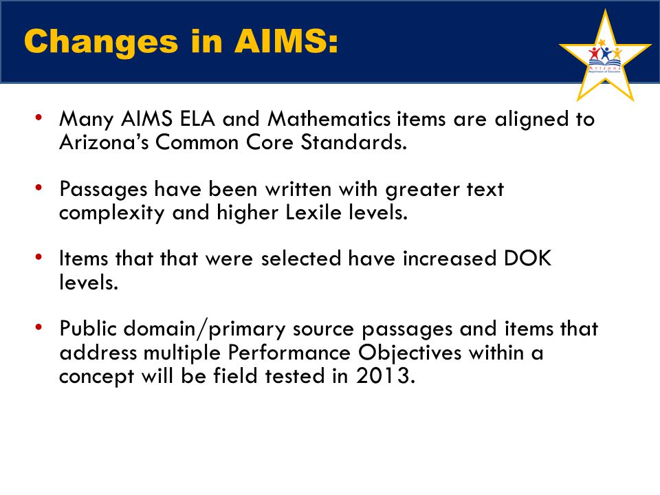 Changes in AIMS: Many AIMS ELA and Mathematics items are aligned to Arizona's Common Core Standards. Passages have been written with greater text comp