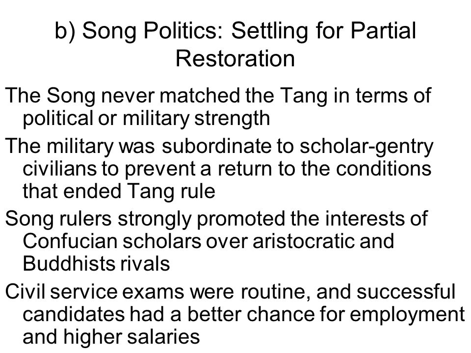b) Song Politics: Settling for Partial Restoration The Song never matched the Tang in terms of political or military strength The military was subordinate to scholar-gentry civilians to prevent a return to the conditions that ended Tang rule Song rulers strongly promoted the interests of Confucian scholars over aristocratic and Buddhists rivals Civil service exams were routine, and successful candidates had a better chance for employment and higher salaries