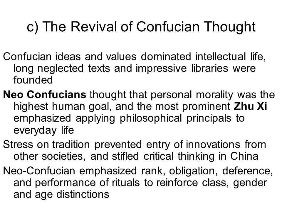 c) The Revival of Confucian Thought Confucian ideas and values dominated intellectual life, long neglected texts and impressive libraries were founded Neo Confucians thought that personal morality was the highest human goal, and the most prominent Zhu Xi emphasized applying philosophical principals to everyday life Stress on tradition prevented entry of innovations from other societies, and stifled critical thinking in China Neo-Confucian emphasized rank, obligation, deference, and performance of rituals to reinforce class, gender and age distinctions