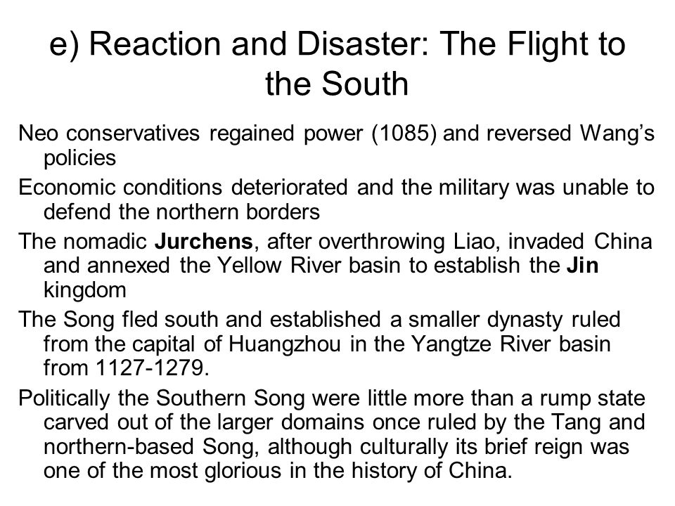 e) Reaction and Disaster: The Flight to the South Neo conservatives regained power (1085) and reversed Wang's policies Economic conditions deteriorated and the military was unable to defend the northern borders The nomadic Jurchens, after overthrowing Liao, invaded China and annexed the Yellow River basin to establish the Jin kingdom The Song fled south and established a smaller dynasty ruled from the capital of Huangzhou in the Yangtze River basin from 1127-1279.