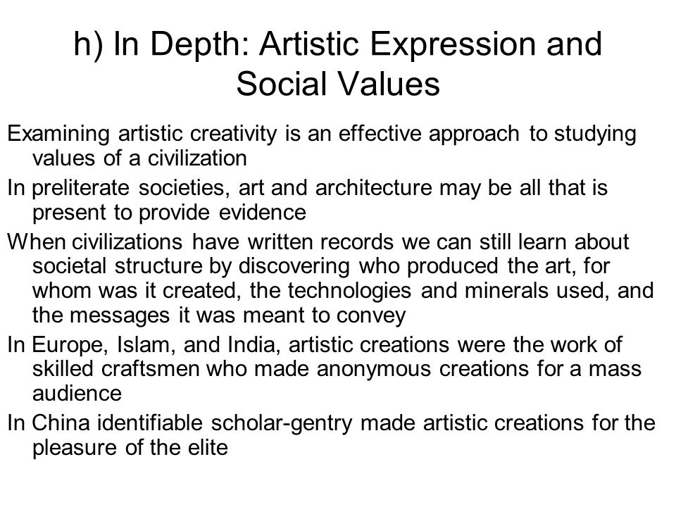h) In Depth: Artistic Expression and Social Values Examining artistic creativity is an effective approach to studying values of a civilization In preliterate societies, art and architecture may be all that is present to provide evidence When civilizations have written records we can still learn about societal structure by discovering who produced the art, for whom was it created, the technologies and minerals used, and the messages it was meant to convey In Europe, Islam, and India, artistic creations were the work of skilled craftsmen who made anonymous creations for a mass audience In China identifiable scholar-gentry made artistic creations for the pleasure of the elite
