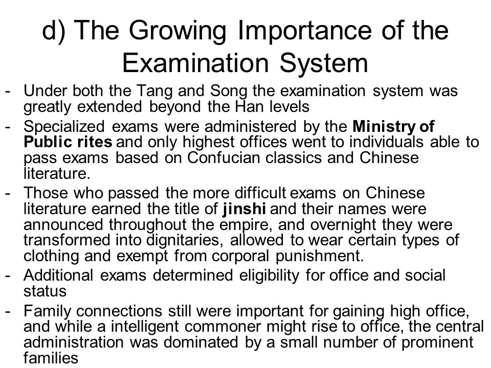 d) The Growing Importance of the Examination System -Under both the Tang and Song the examination system was greatly extended beyond the Han levels -Specialized exams were administered by the Ministry of Public rites and only highest offices went to individuals able to pass exams based on Confucian classics and Chinese literature.