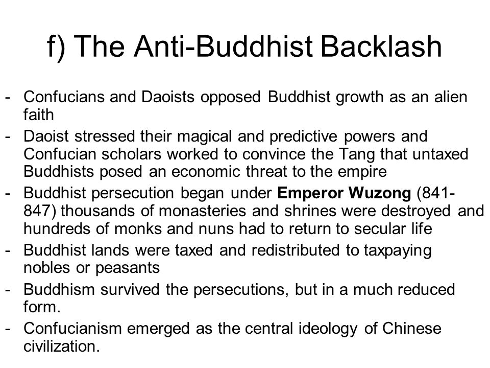 f) The Anti-Buddhist Backlash -Confucians and Daoists opposed Buddhist growth as an alien faith -Daoist stressed their magical and predictive powers and Confucian scholars worked to convince the Tang that untaxed Buddhists posed an economic threat to the empire -Buddhist persecution began under Emperor Wuzong (841- 847) thousands of monasteries and shrines were destroyed and hundreds of monks and nuns had to return to secular life -Buddhist lands were taxed and redistributed to taxpaying nobles or peasants -Buddhism survived the persecutions, but in a much reduced form.