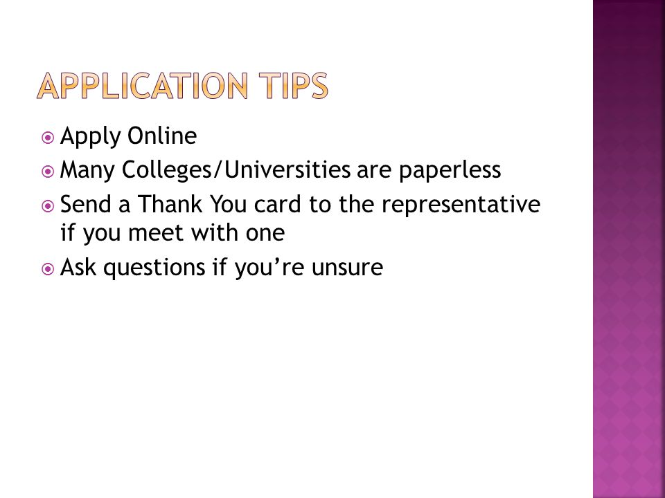  Apply Online  Many Colleges/Universities are paperless  Send a Thank You card to the representative if you meet with one  Ask questions if you're unsure