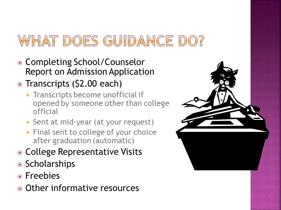  Completing School/Counselor Report on Admission Application  Transcripts ($2.00 each)  Transcripts become unofficial if opened by someone other than college official  Sent at mid-year (at your request)  Final sent to college of your choice after graduation (automatic)  College Representative Visits  Scholarships  Freebies  Other informative resources