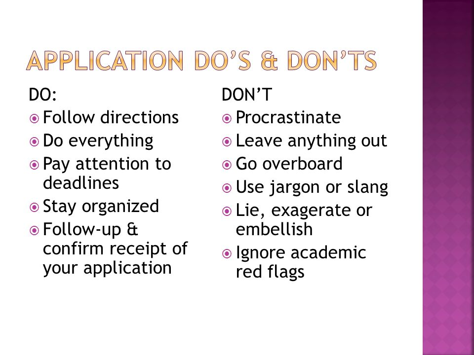 DO:  Follow directions  Do everything  Pay attention to deadlines  Stay organized  Follow-up & confirm receipt of your application DON'T  Procrastinate  Leave anything out  Go overboard  Use jargon or slang  Lie, exagerate or embellish  Ignore academic red flags