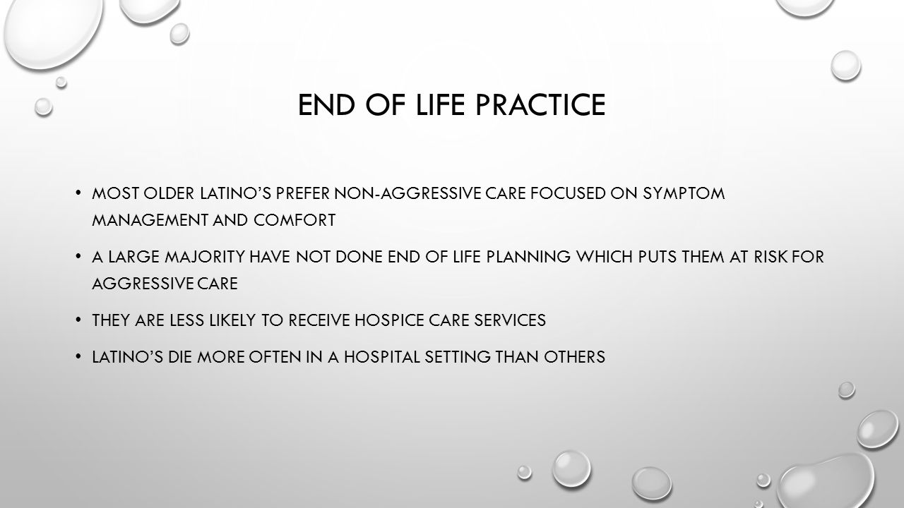 END OF LIFE PRACTICE MOST OLDER LATINO'S PREFER NON-AGGRESSIVE CARE FOCUSED ON SYMPTOM MANAGEMENT AND COMFORT A LARGE MAJORITY HAVE NOT DONE END OF LIFE PLANNING WHICH PUTS THEM AT RISK FOR AGGRESSIVE CARE THEY ARE LESS LIKELY TO RECEIVE HOSPICE CARE SERVICES LATINO'S DIE MORE OFTEN IN A HOSPITAL SETTING THAN OTHERS