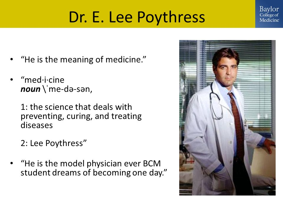 """Dr. E. Lee Poythress """"He is the meaning of medicine."""" """"med·i·cine noun \ˈme-də-sən, 1: the science that deals with preventing, curing, and treating di"""
