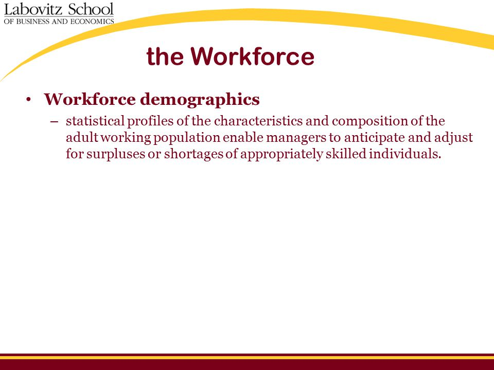 the Workforce Workforce demographics – statistical profiles of the characteristics and composition of the adult working population enable managers to anticipate and adjust for surpluses or shortages of appropriately skilled individuals.