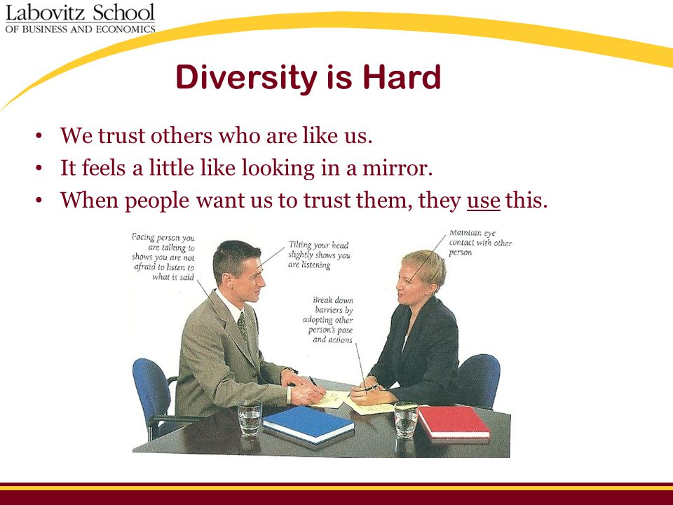 Diversity is Hard We trust others who are like us. It feels a little like looking in a mirror. When people want us to trust them, they use this.