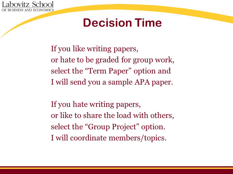 Decision Time If you like writing papers, or hate to be graded for group work, select the Term Paper option and I will send you a sample APA paper.