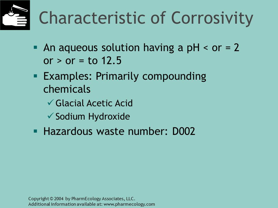 Characteristic of Corrosivity  An aqueous solution having a pH or = to 12.5  Examples: Primarily compounding chemicals Glacial Acetic Acid Sodium Hydroxide  Hazardous waste number: D002 Copyright © 2004 by PharmEcology Associates, LLC.